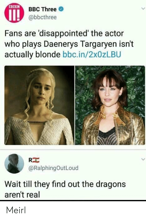 Disappointed, Dragons, and MeIRL: OBBC Three  @bbcthree  Fans are 'disappointed' the actor  who plays Daenerys Targarven isn't  actually blonde bbc.in/2x0zLBU  RE  @RalphingOutLoud  Wait till they find out the dragons  aren't real Meirl