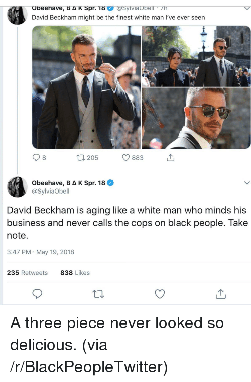 Blackpeopletwitter, David Beckham, and Black: obeenave, BAK Spr. T8  David Beckham might be the finest white man I've ever seen  SyIviaUbell  8  205  883  Obeehave, B Δ K Spr. 18 +  @SylviaObell  David Beckham is aging like a white man who minds hi:s  business and never calls the cops on black people. Take  note  3:47 PM May 19, 2018  235 Retweets  838 Likes <p>A three piece never looked so delicious. (via /r/BlackPeopleTwitter)</p>