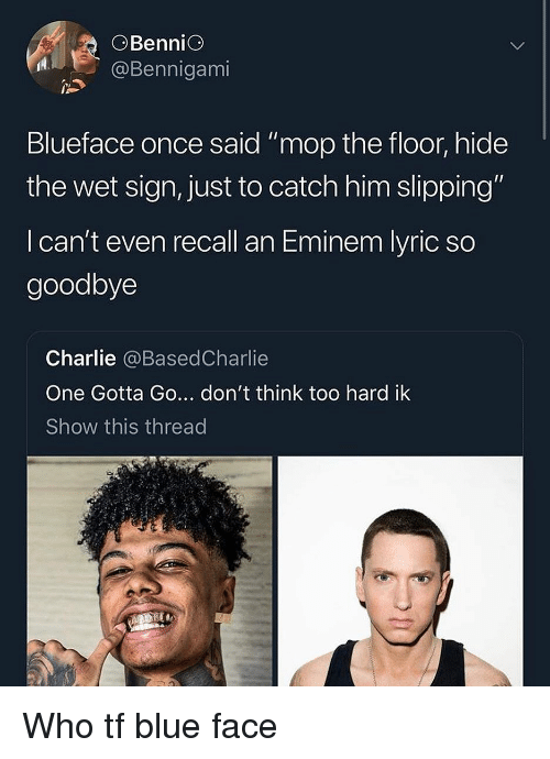 "Charlie, Eminem, and Blue: OBenniG  @Bennigami  Blueface once said "" mop the floor, hide  the wet sign, just to catch him slipping""  I can't even recall an Eminem lyric so  goodbye  Charlie @BasedCharlie  One Gotta Go... don't think too hard ik  Show this thread Who tf blue face"