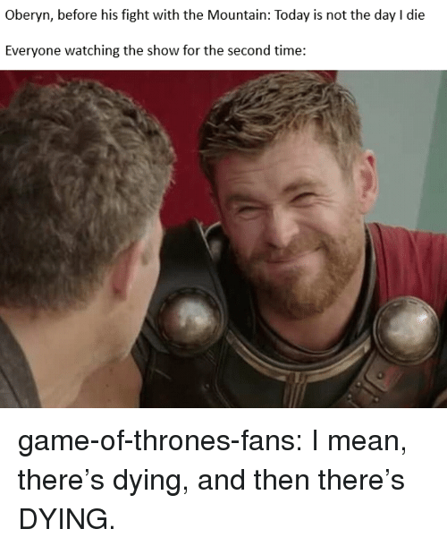 Game of Thrones, Tumblr, and Blog: Oberyn, before his fight with the Mountain: Today is not the day I die  Everyone watching the show for the second time: game-of-thrones-fans:  I mean, there's dying, and then there's DYING.