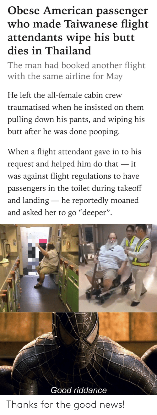"""Butt, News, and American: Obese American passenger  who made Taiwanese flight  attendants wipe his butt  dies in Thailand  The man had booked another flight  with the same airline for May  He left the all-female cabin crew  traumatised when he insisted on them  pulling down his pants, and wiping his  butt after he was done pooping.  When a flight attendant gave in to his  request and helped him do that it  was against flight regulations to have  passengers in the toilet during takeoff  and landing- he reportedly moaned  and asked her to go """"deeper"""".  Good riddance Thanks for the good news!"""