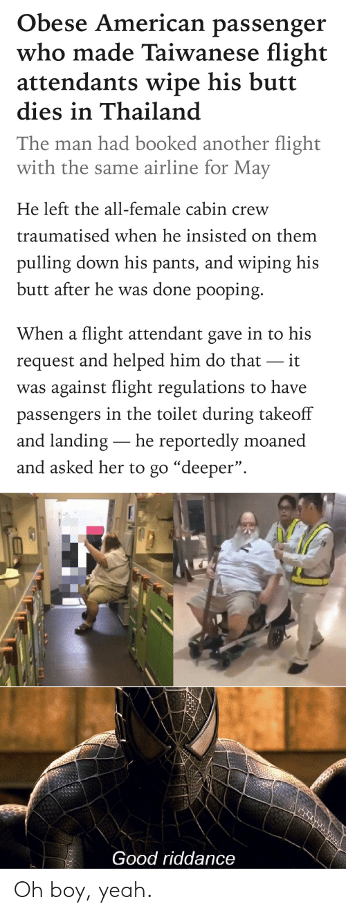 "Butt, Yeah, and American: Obese American passenger  who made Taiwanese flight  attendants wipe his butt  dies in Thailand  The man had booked another flight  with the same airline for May  He left the all-female cabin crew  traumatised when he insisted on them  pulling down his pants, and wiping his  butt after he was done pooping.  When a flight attendant gave in to his  request and helped him do that it  was against flight regulations to have  passengers in the toilet during takeoff  and landing- he reportedly moaned  and asked her to go ""deeper"".  Good riddance Oh boy, yeah."
