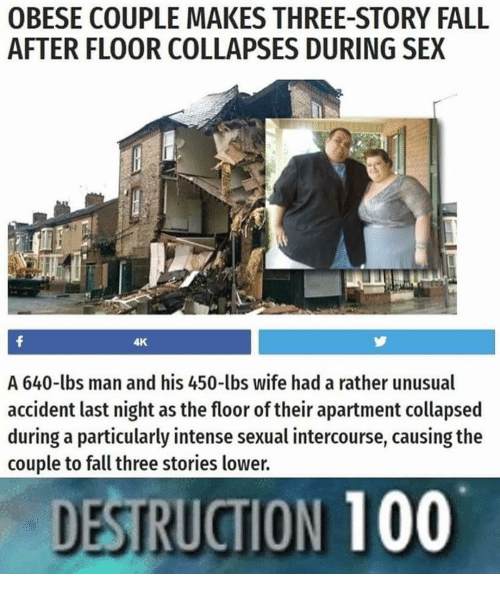Anaconda, Fall, and Sex: OBESE COUPLE MAKES THREE-STORY FALL  AFTER FLOOR COLLAPSES DURING SEX  4K  A 640-lbs man and his 450-lbs wife had a rather unusual  accident last night as the floor of their apartment collapsed  during a particularly intense sexual intercourse, causing the  couple to fall three stories lower.  DESTRUCTION 100
