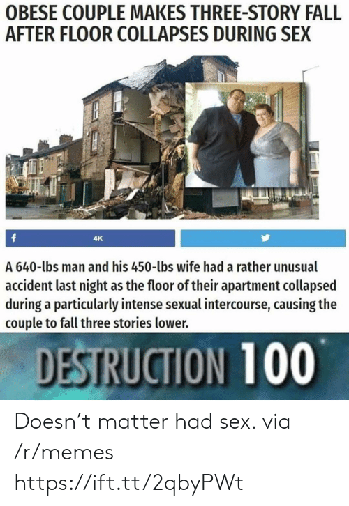 Anaconda, Fall, and Memes: OBESE COUPLE MAKES THREE-STORY FALL  AFTER FLOOR COLLAPSES DURING SEX  4K  A 640-lbs man and his 450-lbs wife had a rather unusual  accident last night as the floor of their apartment collapsed  during a particularly intense sexual intercourse, causing the  couple to fall three stories lower.  DESTRUCTION 100 Doesn't matter had sex. via /r/memes https://ift.tt/2qbyPWt
