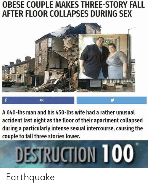 Fall, Reddit, and Sex: OBESE COUPLE MAKES THREE-STORY FALL  AFTER FLOOR COLLAPSES DURING SEX  f  4K  A 640-lbs man and his 450-lbs wife had a rather unusual  accident last night as the floor of their apartment collapsed  during a particularly intense sexual intercourse, causing the  couple to fall three stories lower.  DESTRUCTION 100 Earthquake