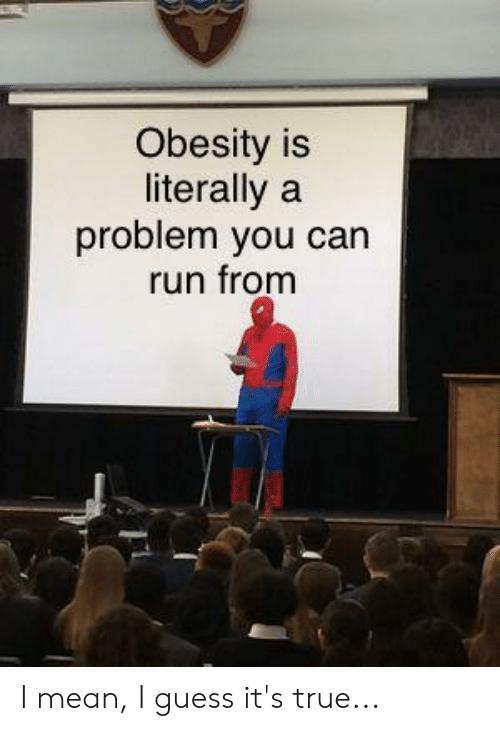 Run, True, and Guess: Obesity is  literally a  problem you can  run fromm I mean, I guess it's true...