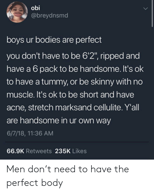 """Bodies , Skinny, and Boys: obi  @breydnsmd  boys ur bodies are perfect  you don't have to be 6'2"""", ripped and  have a 6pack to be handsome. It's ok  to have a tummy, or be skinny with no  muscle. It's ok to be short and have  acne, stretch marksand cellulite. Y'all  are handsome in ur own way  6/7/18, 11:36 AM  66.9K Retweets 235K Likes Men don't need to have the perfect body"""