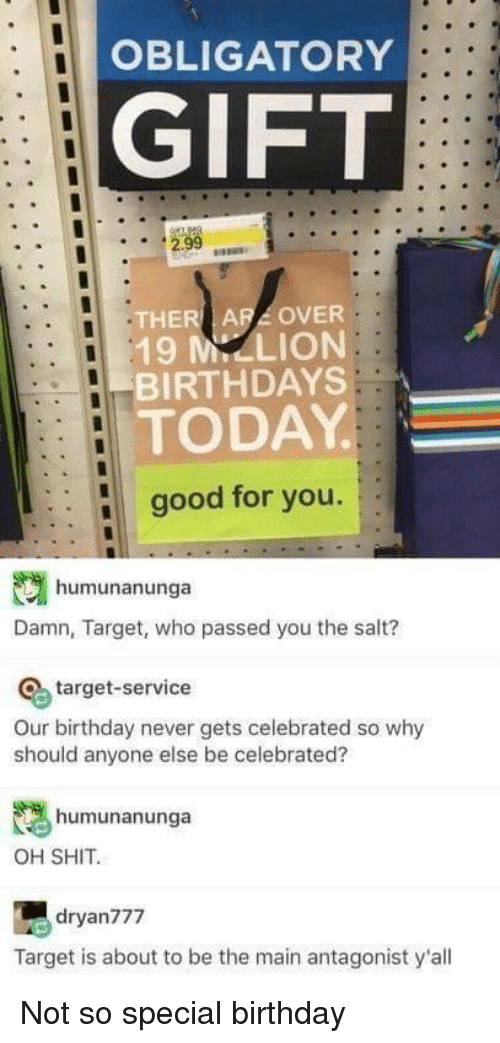 Birthday, Good for You, and Shit: OBLIGATORY  GIFT  THER ARA OVER  19 M-LION  BIRTHDAYS  TODAY  good for you.  humunanunga  Damn, Target, who passed you the salt?  O target-service  Our birthday never gets celebrated so why  should anyone else be celebrated?  humunanunga  OH SHIT.  dryan777  Target is about to be the main antagonist y'all Not so special birthday