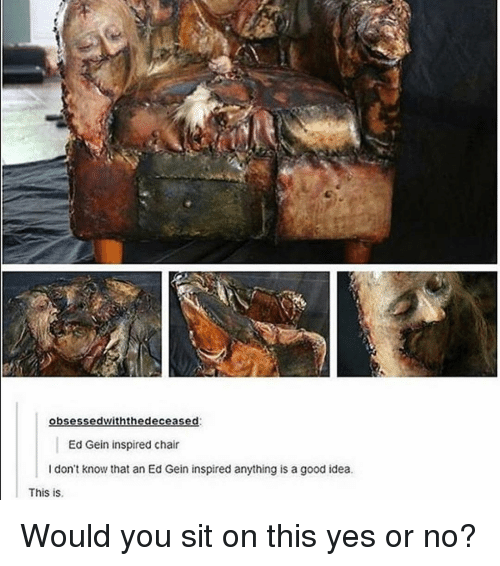 obsessed withthe deceased ed gein inspired chair i don t know that