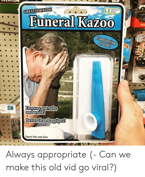 Old, Can, and Sound: obvious  plant  GREAT FORKIDS!  Funeral Kazoo  Comfortin  Sound!  13.99  Drownsoutsobs  andwails  Better than bagpipes!  orry for you loss Always appropriate (- Can we make this old vid go viral?)