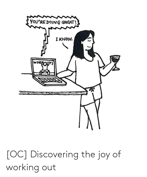 Working Out, Joy, and Working: [OC] Discovering the joy of working out