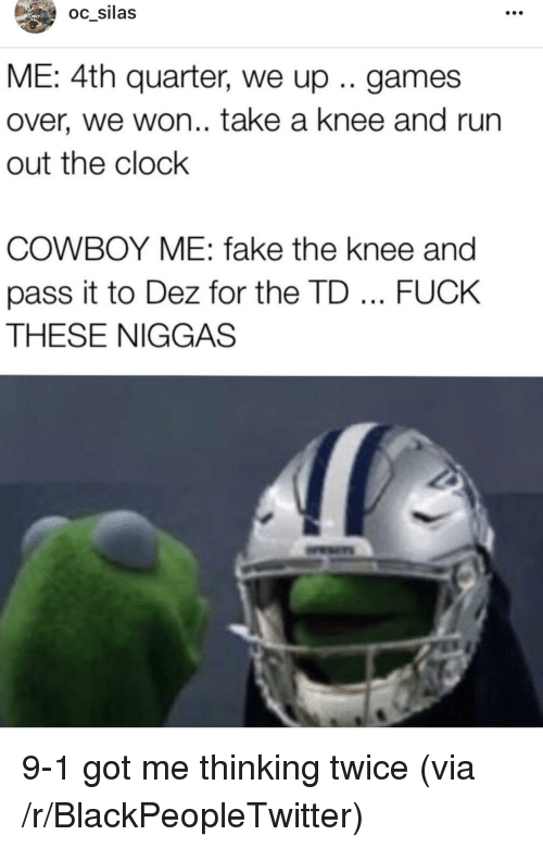 Blackpeopletwitter, Clock, and Fake: oc silas  ME:4th quarter, we up .. games  over, we won.. take a knee and run  out the clock  COWBOY ME: fake the knee and  pass it to Dez for the TD FUCK  THESE NIGGAS <p>9-1 got me thinking twice (via /r/BlackPeopleTwitter)</p>