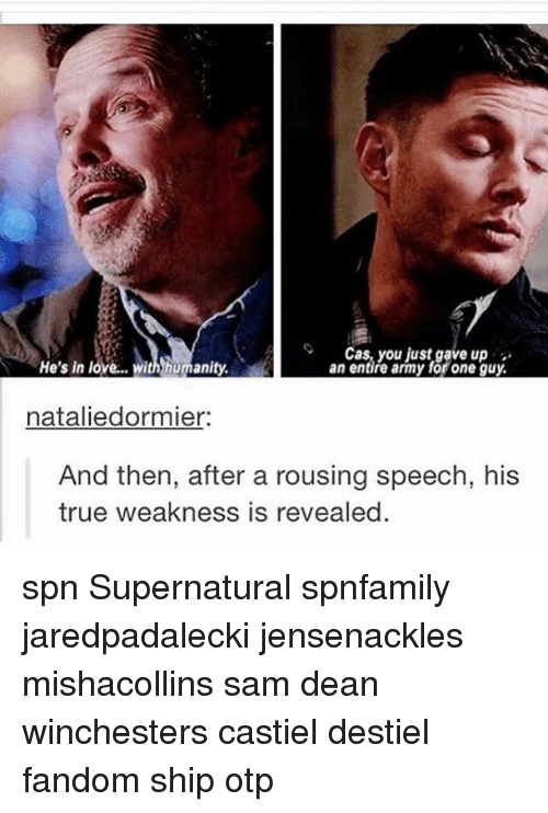 Love, Memes, and True: oCas, you just gave up  He's in love... with humanity  an entire army for one guy.  nataliedormier  And then, after a rousing speech, his  true weakness is revealed spn Supernatural spnfamily jaredpadalecki jensenackles mishacollins sam dean winchesters castiel destiel fandom ship otp