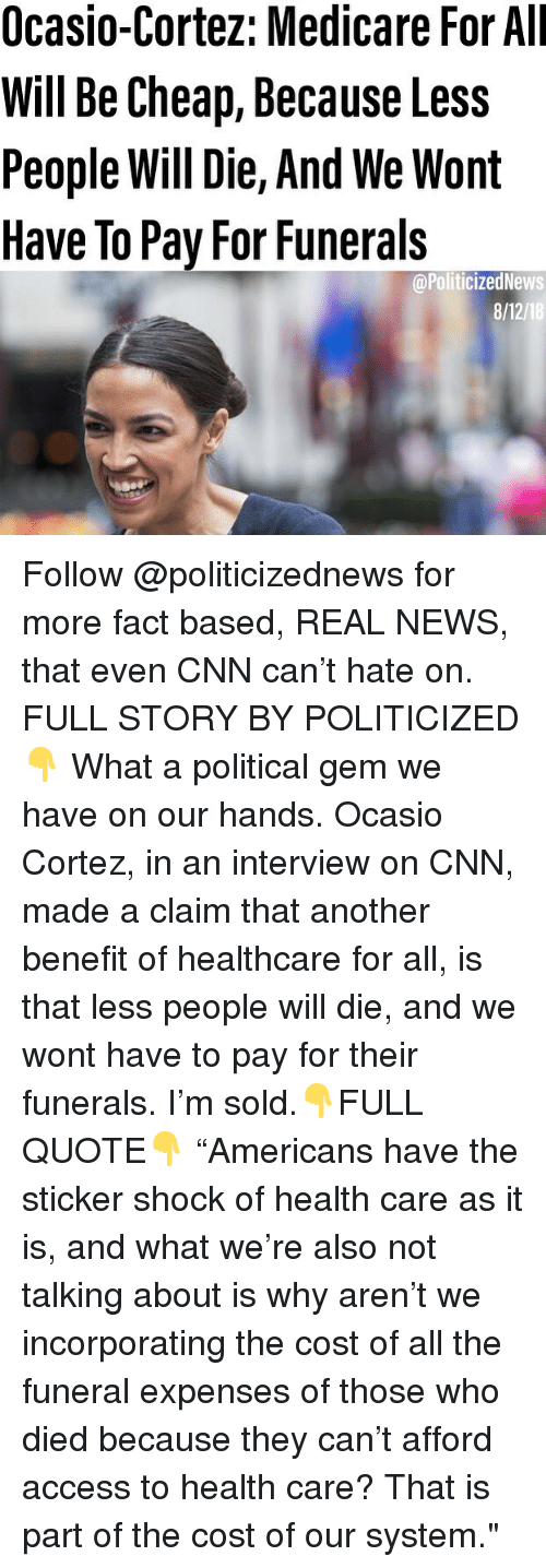 """cnn.com, Memes, and News: Ocasio-Cortez: Medicare For All  Will Be Cheap, Because Less  People Will Die, And We Wont  Have To Pay For Funerals  @PoliticizedNews  8/12/18 Follow @politicizednews for more fact based, REAL NEWS, that even CNN can't hate on. FULL STORY BY POLITICIZED👇 What a political gem we have on our hands. Ocasio Cortez, in an interview on CNN, made a claim that another benefit of healthcare for all, is that less people will die, and we wont have to pay for their funerals. I'm sold.👇FULL QUOTE👇 """"Americans have the sticker shock of health care as it is, and what we're also not talking about is why aren't we incorporating the cost of all the funeral expenses of those who died because they can't afford access to health care? That is part of the cost of our system."""""""