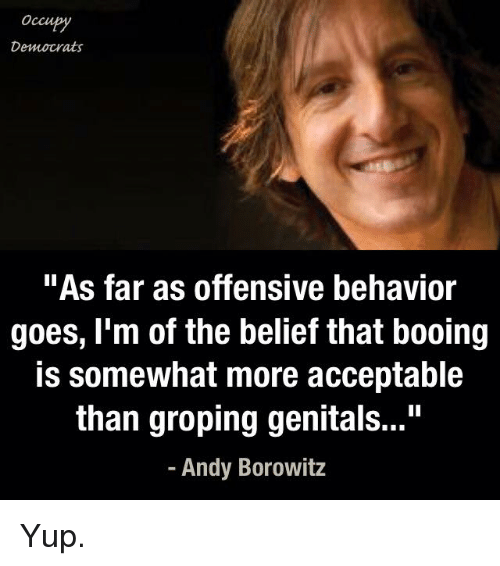 "Boo, Memes, and Belief: Occu  Democrats  ""As far as offensive behavior  goes, I'm of the belief that booing  is somewhat more acceptable  than groping genitals...""  Andy Borowitz Yup."