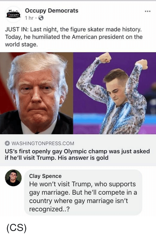 Marriage, Memes, and American: Occupy Democrats  1 hr  JUST IN: Last night, the figure skater made history.  Today, he humiliated the American president on the  world stage.  WASHINGTONPRESS.COM  US's first openly gay Olympic champ was just asked  if he'll visit Trump. His answer is gold  Clay Spence  He won't visit Trump, who supports  gay marriage. But he'll compete in a  country where gay marriage isn't  recognized..? (CS)