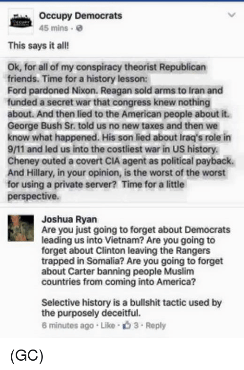 9/11, America, and Friends: Occupy Democrats  45 mins  This says it all!  ok, for all of my conspiracy theorist Republican  friends. Time for a history lesson:  Ford pardoned Nixon. Reagan sold arms to Iran and  funded a secret war that congress knew nothing  about. And then lied to the American people about it.  George Bush Sr. told us no new taxes and then we  know what happened. His son lied about Iraq's role in  9/11 and led us into the costliest war in US history.  Cheney outed a covert CIA agent as political payback.  And Hillary, in your opinion, is the worst of the worst  for using a private server? Time for a little  perspective.  Joshua Ryan  Are you just going to forget about Democrats  leading us into Vietnam? Are you going to  forget about Clinton leaving the Rangers  trapped in Somalia? Are you going to forget  about Carter banning people Muslim  countries from coming into America?  Selective history is a bullshit tactic used by  the purposely deceitful.  6 minutes ago .Like 3 Reply (GC)