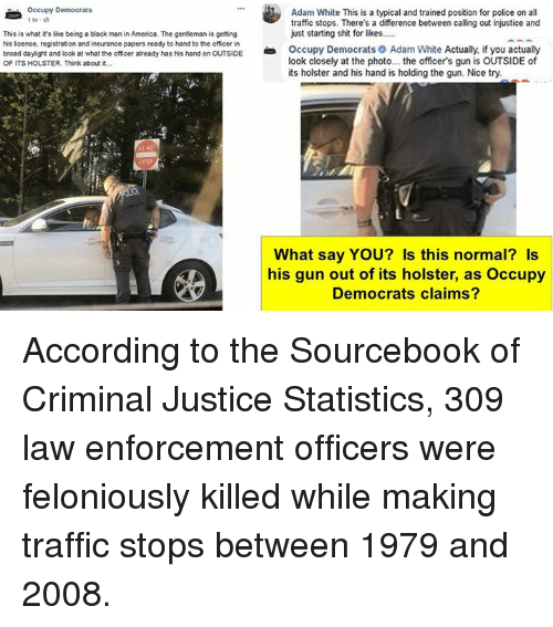 America, Police, and Shit: Occupy Democrats  Adam White This is a typical and trained position for police on all  traffic stops. There's a difference between calling out injustice and  just starting shit for likes...  This is what it's like being a black man in America. The gentleman is getting  his license, registration and insurance papers ready to hand to the officer in  broad dayight and look at what the officer already has his hand on OUTSIDEOccupy  OF ITS HOLSTER. Think about it...  Democrats O  Adam White  Actually, if you actually  look closely at the photo... the officer's gun is OUTSIDE of  its holster and his hand is holding the gun. Nice try  What say YOU? Is this normal? Is  his gun out of its holster, as Occupy  Democrats claims? According to the Sourcebook of Criminal Justice Statistics, 309 law enforcement officers were feloniously killed while making traffic stops between 1979 and 2008.