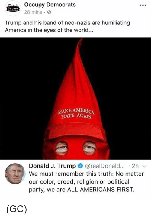 America, Memes, and Party: Occupy Democrats  ccup  28 mins  Trump and his band of neo-nazis are humiliating  America in the eyes of the world...  HATE AGAIN  Donald J. Trump + @realDonald...-2h ﹀  We must remember this truth: No matter  our color, creed, religion or political  party, we are ALL AMERICANS FIRST. (GC)