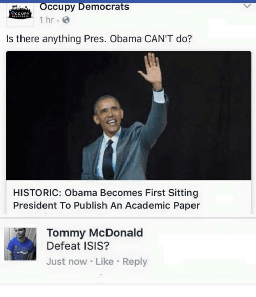Isis, Memes, and Obama: occupy Democrats  CCUPY  1 hr  Is there anything Pres. Obama CAN'T do?  HISTORIC: Obama Becomes First Sitting  President To Publish An Academic Paper  Tommy McDonald  Defeat ISIS?  Just now Like Reply