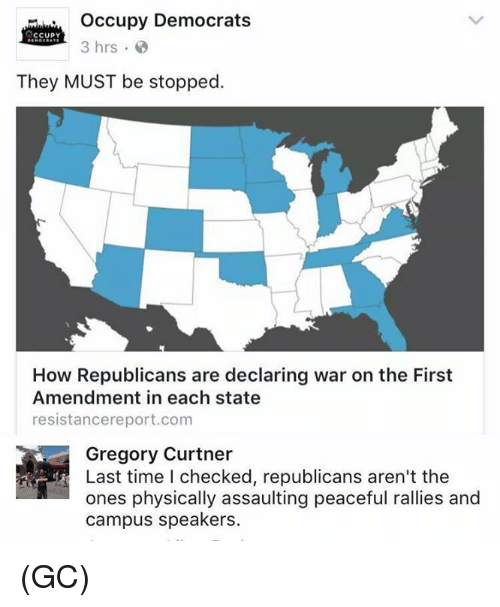 Memes, First Amendment, and Time: Occupy Democrats  CCUPY  3 hrs  They MUST be stopped.  How Republicans are declaring war on the First  Amendment in each state  resistancereport.com  Gregory Curtner  Last time I checked, republicans aren't the  ones physically assaulting peaceful rallies and  campus speakers. (GC)