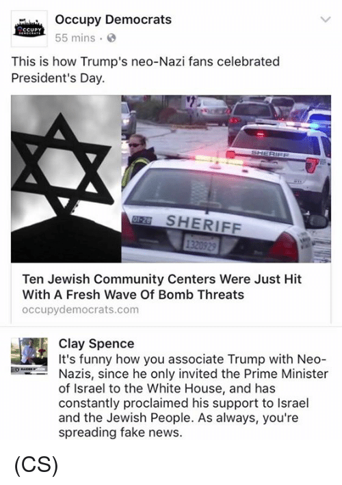 Community, Fake, and Fresh: occupy Democrats  CCUPY  55 mins.  This is how Trump's neo-Nazi fans celebrated  President's Day.  SHERIFF  Ten Jewish Community Centers Were Just Hit  With A Fresh Wave Of Bomb Threats  occupy democrats.com  It's funny how you associate Trump with Neo  Nazis, since he only invited the Prime Minister  of Israel to the White House, and has  constantly proclaimed his support to lsrael  and the Jewish People. As always, you're  spreading fake news. (CS)