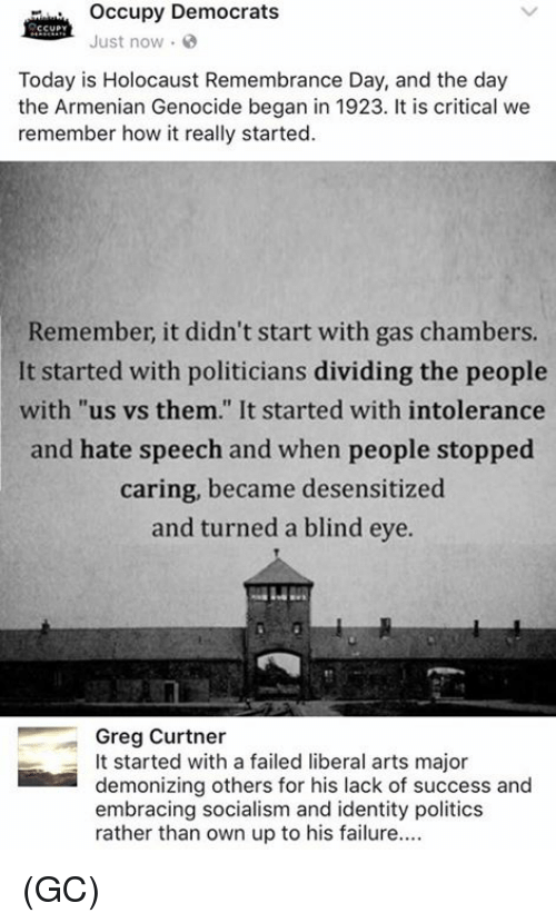 "Memes, Politics, and Holocaust: occupy Democrats  CCUPY  Just now.  Today is Holocaust Remembrance Day, and the day  the Armenian Genocide began in 1923. It is critical we  remember how it really started.  Remember, it didn't start with gas chambers.  It started with politicians dividing the people  with ""us vs. them."" It started with intolerance  and hate speech and when people stopped  caring, became desensitized  and turned a blind eye.  Greg Curtner  It started with a failed liberal arts major  demonizing others for his lack of success and  embracing socialism and identity politics  rather than own up to his failure.... (GC)"
