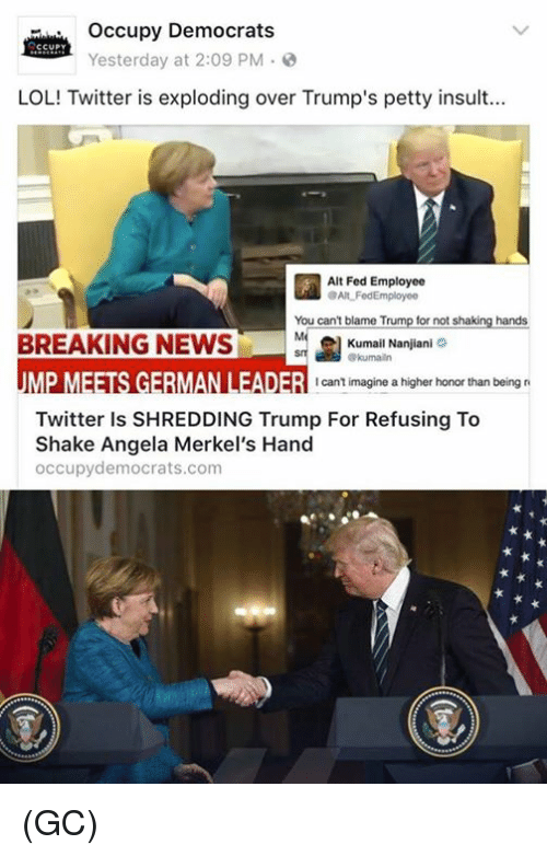 Memes, 🤖, and Blame: occupy Democrats  CCUPY  Yesterday at 2:09 PM  LOL! Twitter is exploding over Trump's p  insult...  Alt Fed Employee  aAlt Fed Employee  You can't blame Trump for not shaking hands  BREAKING NEWS  el Kumail Nanjiani  UME MEETSGEBMANLEADER I can't imagine a higher honor than being r  Twitter is SHREDDING Trump For Refusing To  Shake Angela Merkel's Hand  occupy democrats com (GC)