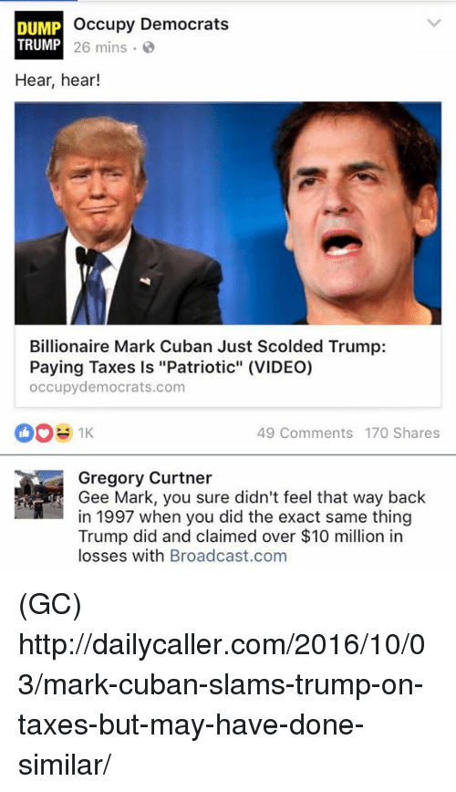 "Memes, Taxes, and Http: occupy Democrats  DUMP  TRUMP  26 mins  Hear, hear!  Billionaire Mark Cuban Just Scolded Trump:  Paying Taxes is ""Patriotic"" (VIDEO)  occupydemocrats.com  49 Comments 170 Shares  Gregory Curtner  Gee Mark, you sure didn't feel that way back  in 1997 when you did the exact same thing  Trump did and claimed over $10 million in  losses with Broadcast.com (GC) http://dailycaller.com/2016/10/03/mark-cuban-slams-trump-on-taxes-but-may-have-done-similar/"