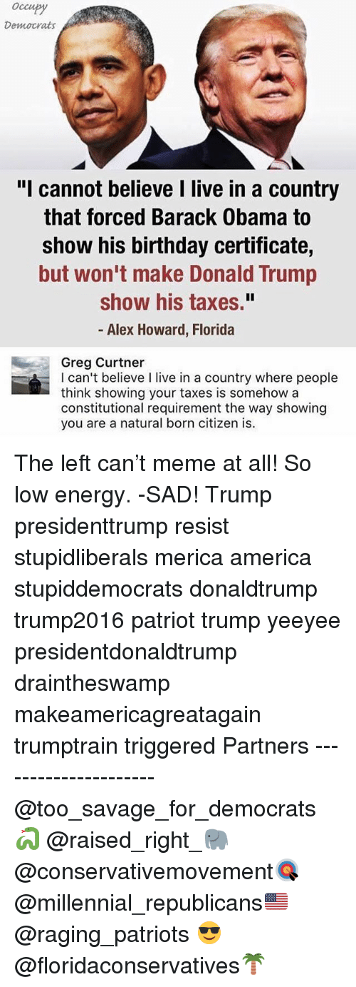 "America, Birthday, and Donald Trump: Occupy  Democrats  ""I cannot believe I live in a country  that forced Barack Obama to  show his birthday certificate,  but won't make Donald Trump  show his taxes.""  - Alex Howard, Florida  Greg Curtner  I can't believe I live in a country where people  think showing your taxes is somehow a  constitutional requirement the way showing  you are a natural born citizen is.  howing  you are a natural born citizen The left can't meme at all! So low energy. -SAD! Trump presidenttrump resist stupidliberals merica america stupiddemocrats donaldtrump trump2016 patriot trump yeeyee presidentdonaldtrump draintheswamp makeamericagreatagain trumptrain triggered Partners --------------------- @too_savage_for_democrats🐍 @raised_right_🐘 @conservativemovement🎯 @millennial_republicans🇺🇸 @raging_patriots 😎 @floridaconservatives🌴"