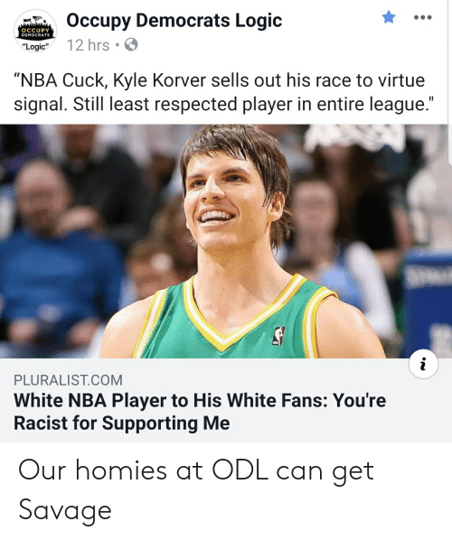 "Logic, Nba, and Savage: Occupy Democrats Logic  ""Logic 12 hrs  OCCUPY  DEMOCRATS  ""NBA Cuck, Kyle Korver sells out his race to virtue  signal. Still least respected player in entire league  PLURALIST.COM  White NBA Player to His White Fans: You're  Racist for Supporting Me Our homies at ODL can get Savage"