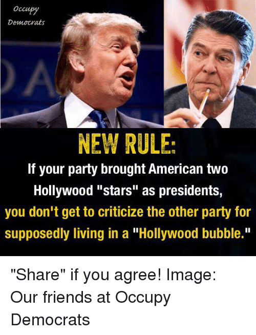 """Memes, Criticism, and 🤖: Occupy  Democrats  NEW RULE  If your party brought American two  Hollywood """"stars"""" as presidents,  you don't get to criticize the other party for  supposedly living in a """"Hollywood bubble."""" """"Share"""" if you agree!  Image: Our friends at Occupy Democrats"""