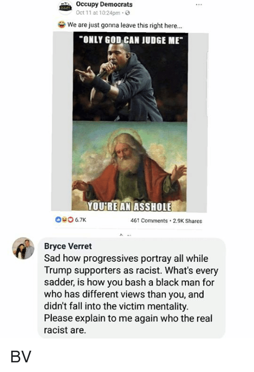 """Fall, God, and Memes: Occupy Democrats  Oct 11 at 10:24pm.3  we are just gonna leave this right here.""""  ONLY GOD CAN JUDGE ME  YOUREANİASSHOLEE  040 6.7K  461 Comments.2.9K Shares  Bryce Verret  Sad how progressives portray all while  Trump supporters as racist. What's every  sadder, is how you bash a black man for  who has different views than you, and  didn't fall into the victim mentality.  Please explain to me again who the real  racist are. BV"""