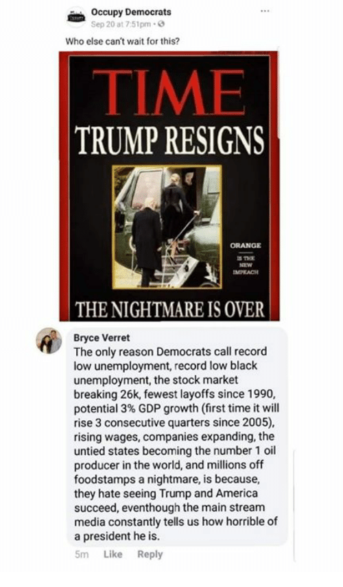 America, Memes, and Black: Occupy Democrats  Sep 20 at 7:51pm-  Who else can't wait for this?  TIME  TRUMP RESIGNS  ORANGE  IMPLACH  THE NIGHTMARE IS OVER  Bryce Verret  The only reason Democrats call record  low unemployment, record low black  unemployment, the stock market  breaking 26k, fewest layoffs since 1990,  potential 3% GDP growth (first time it will  rise 3 consecutive quarters since 2005),  rising wages, companies expanding, the  untied states becoming the number 1 oil  producer in the world, and millions off  foodstamps a nightmare, is because,  they hate seeing Trump and America  succeed, eventhough the main stream  media constantly tells us how horrible of  a president he is.  5m Like Reply