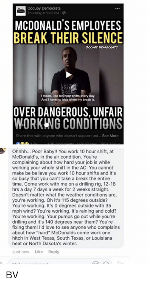 "Love, McDonalds, and Memes: Occupy Democrats  Thursday at 5:08 PM-  MCDONALDS EMPLOYEES  BREAK THEIR SILENCE  OCcuPy DEMOCRATS  I mean, I do ten hour shifts every day  And I have no ldea when my broak is  OVER DANGEROUS, UNFAIR  WORKING CONDITIONS  Share this with anyone who doesn't support uni... See More  Ohhhh... Poor Baby!! You work 10 hour shift, at  McDonald's, in the air condition. You're  complaining about how hard your job is while  working your whole shift in the AC. You cannot  make be believe you work 10 hour shifts and it's  so busy that you can't take a break the entire  time. Come work with me on a drilling rig, 12-18  hrs a day 7 days a week for 2 weeks straight.  Doesn't matter what the weather conditions are  you're working. Oh it's 115 degrees outside?  You're working. It's 0 degrees outside with 35  mph wind? You're working. It's raining and cold?  You're working. Your pumps go out while you're  drilling and it's 140 degrees near them? You're  fixing them! I'd love to see anyone who complains  about how ""hard"" McDonalds come work one  hitch in West Texas, South Texas, or Louisiana  heat or North Dakota's winter.  Just now Like Reply BV"