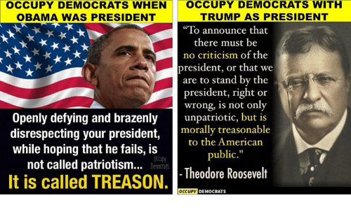 """Obama, American, and Trump: OCCUPY DEMOCRATS WHEN  OBAMA WAS PRESIDENT  OCCUPY DEMOCRATS WITH  TRUMP AS PRESIDENT  To announce that  there must be  no criticism of the  resident, or that we  re to stand by the  president, right or  wrong, is not only  Openly defying and brazenlyuparioic, but is  disrespecting your president, oally treasonable  to the American  while hoping that he fails, is  not called patriotism..  public.""""  ccupy  Damacrats  It is called TREASON, Theodore Rosevelt  OCCUPY DEMOCRAT"""