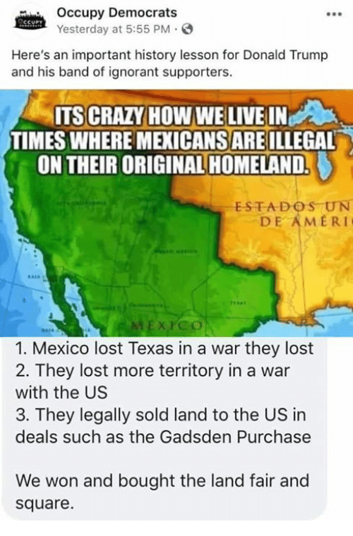 Crazy, Donald Trump, and Ignorant: Occupy Democrats  Yesterday at 5:55 PM  Here's an important history lesson for Donald Trump  and his band of ignorant supporters  ITS CRAZY HOW WE LIVE IN  TIMES WHERE MEXICANS ARE ILLEGAL  ON THEIR ORIGINAL HOMELAND.  ESTADOS UN  DE AMERI  1. Mexico lost Texas in a war they lost  2. They lost more territory in a war  with the US  3. They legally sold land to the US in  deals such as the Gadsden Purchase  We won and bought the land fair and  square.