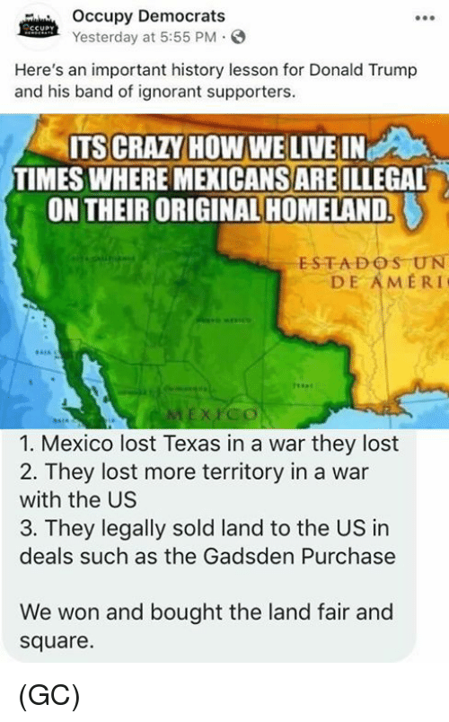 Crazy, Donald Trump, and Ignorant: Occupy Democrats  Yesterday at 5:55 PM.  Here's an important history lesson for Donald Trump  and his band of ignorant supporters.  ITS CRAZY HOW WE LIVE IN  TIMES WHERE MEXICANS ARE ILLEGAL  ON THEIR ORIGINAL HOMELAND.  ESTADOS UN  DE AMERI  1. Mexico lost Texas in a war they lost  2. They lost more territory in a war  with the US  3. They legally sold land to the US in  deals such as the Gadsden Purchase  We won and bought the land fair and  square. (GC)