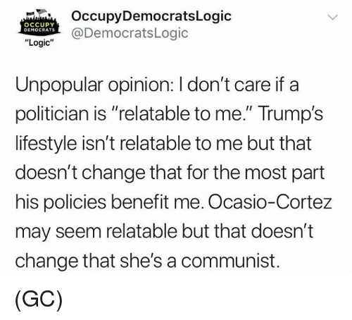 """Logic, Memes, and Lifestyle: OccupyDemocratsLogic  @DemocratsLogic  OCCUPY  DEMOCRATS  """"Logic""""  Unpopular opinion: I don't care if a  politician is """"relatable to me."""" Trump's  lifestyle isn't relatable to me but that  doesn't change that for the most part  his policies benefit me. Ocasio-Cortez  may seem relatable but that doesn't  change that she's a communist. (GC)"""