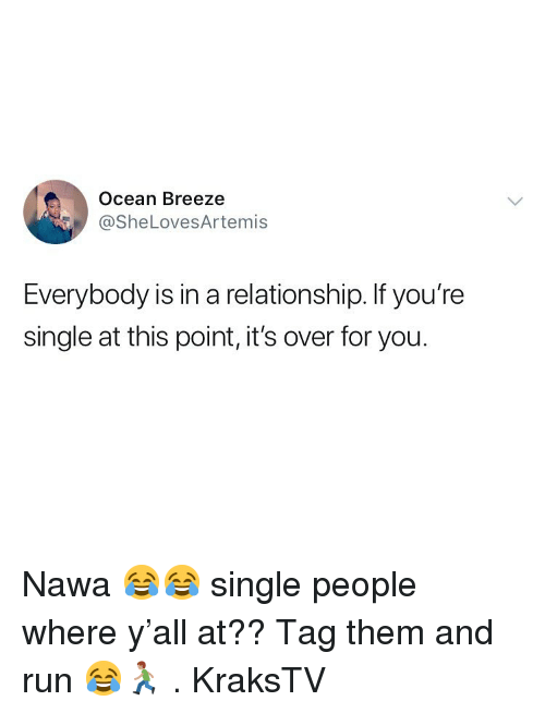 Memes, Run, and Ocean: Ocean Breeze  @SheLovesArtemis  Everybody is in a relationship. If you're  single at this point, it's over for you. Nawa 😂😂 single people where y'all at?? Tag them and run 😂🏃🏽 . KraksTV
