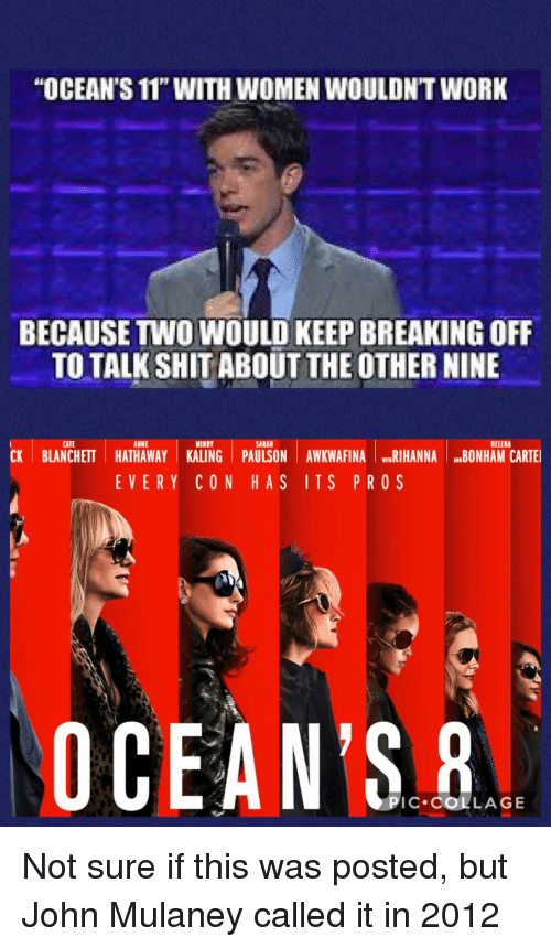 "Funny, Rihanna, and Shit: ""OCEAN'S 11T WITH WOMEN WOULDNT WORK  BECAUSE TWO WOULD KEEP BREAKING OFF  TO TALK SHIT ABOUT THE OTHER NINE  CATE  ANNE  MINDY  SARAH  HELENA  CK BLANCHETT HATHAWAY KALING PAULSON AWKWAFINA RIHANNA BONHAM CARTE  EVERY CON HAS ITS PROS  OCEAN'S  PIC COLLAGE"
