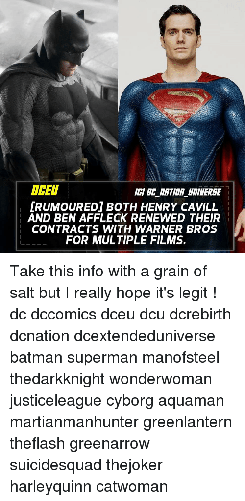 Batman, Memes, and Superman: OCEU  RUMOURED] BOTH HENRY CAVILL  AND BEN AFFLECK RENEWED THEIR  CONTRACTS WITH WARNER BROS  FOR MULTIPLE FILMS. Take this info with a grain of salt but I really hope it's legit ! dc dccomics dceu dcu dcrebirth dcnation dcextendeduniverse batman superman manofsteel thedarkknight wonderwoman justiceleague cyborg aquaman martianmanhunter greenlantern theflash greenarrow suicidesquad thejoker harleyquinn catwoman