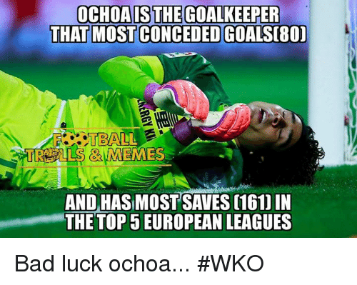 Bad, Memes, and Luck: OCHOAISTHEGOALKEEPER  THAT MOSTCONCEDEDOGOALSC80)  TBALL  AND HASIMOST SAVES C161] IN  THE TOP 5 EUROPEAN LEAGUES Bad luck ochoa... #WKO
