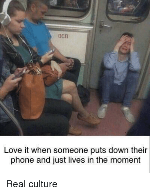 Love, Phone, and Culture: ocn  Love it when someone puts down their  phone and just lives in the moment Real culture