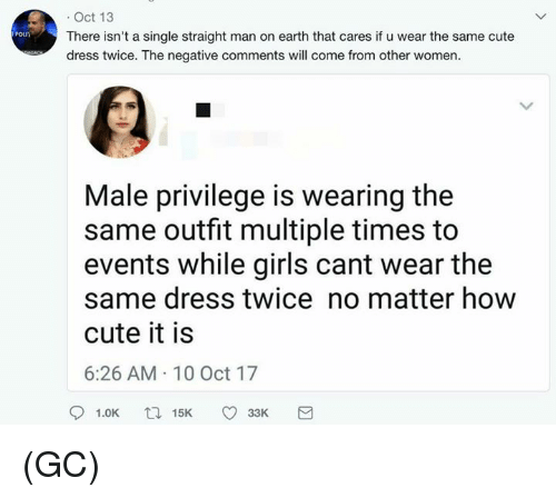 Cute, Girls, and Memes: . Oct 13  There isn't a single straight man on earth that cares if u wear the same cute  dress twice. The negative comments will come from other women.  Poun  Male privilege is wearing the  same outfit multiple times to  events while girls cant wear the  same dress twice no matter how  cute it is  6:26 AM 10 Oct 17  91.0K  15K  33K (GC)