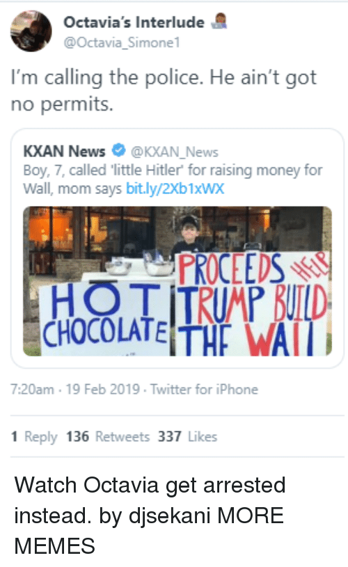 Dank, Iphone, and Memes: Octavia's Interlude  @Octavia_Simone  I'm calling the police. He ain't got  no permits.  KXAN News @KXAN_News  Boy, 7, called little Hitler for raising money for  Wall, mom says bit.ly/2Xb1xWx  PROCEEDSr  7:20am 19 Feb 2019 Twitter for iPhone  1 Reply 136 Retweets 337 Likes Watch Octavia get arrested instead. by djsekani MORE MEMES