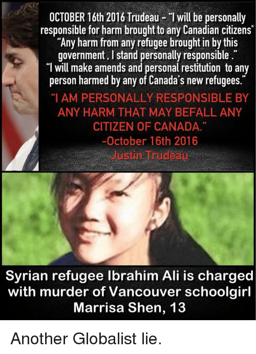 "Ali, Canada, and Vancouver: OCTOBER 16th 2016 Trudeau- I will be personally  responsible for harm brought to any Canadian citizens  ""Any harm from any refugee brought in by this  government. I stand personally responsible.  ""T will make amends and personal restitution to any  person harmed by any of Canada's new refugees.  ""I AM PERSONALLY RESPONSIBLE BY  ANY HARM THAT MAY BEFALL ANY  CITIZEN OF CANADA  -October 16th 2016  Justin Trudeau  Syrian refugee lbrahim Ali is charged  with murder of Vancouver schoolgirl  Marrisa Shen, 13"