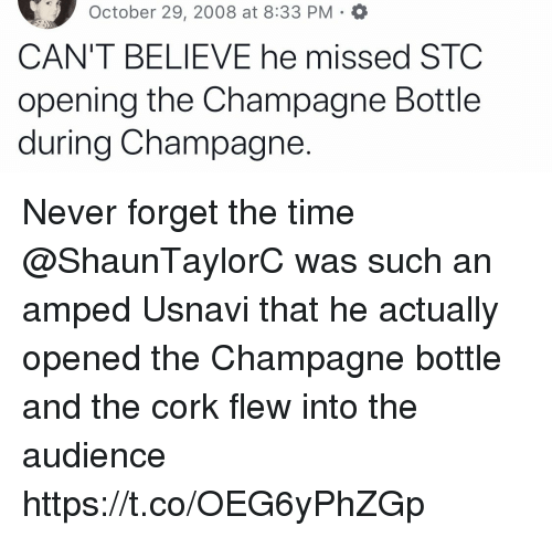 Memes, Champagne, and Time: October 29, 2008 at 8:33 PM O  CAN'T BELIEVE he missed STC  opening the Champagne Bottle  during Champagne. Never forget the time @ShaunTaylorC was such an amped Usnavi that he actually opened the Champagne bottle and the cork flew into the audience https://t.co/OEG6yPhZGp