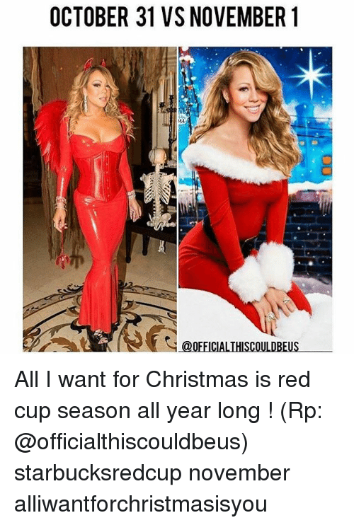 Christmas, Reds, and Girl Memes: OCTOBER 31 VS NOVEMBER 1  @OFFICIAL THISCOULDBEUS All I want for Christmas is red cup season all year long ! (Rp: @officialthiscouldbeus) starbucksredcup november alliwantforchristmasisyou