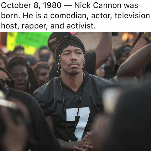 Memes, Nick Cannon, and Nick: October 8, 1980 _ Nick Cannon was  born. He is a comedian, actor, television  host, rapper, and activist.